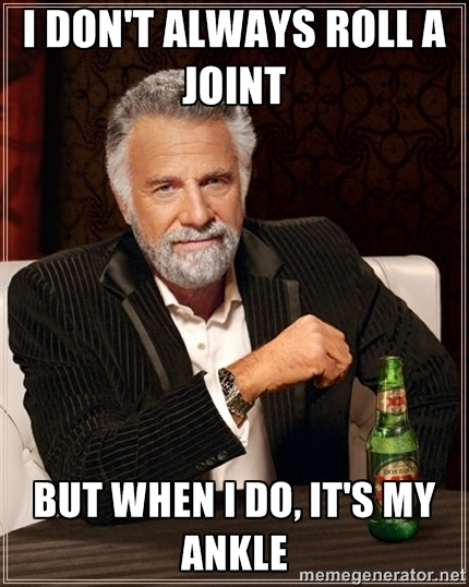 i dont always roll a joint i don't always roll a joint but when i do, it's my ankle